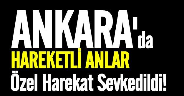 Ankara'da hareketli anlar! Özel harekat sevkedildi