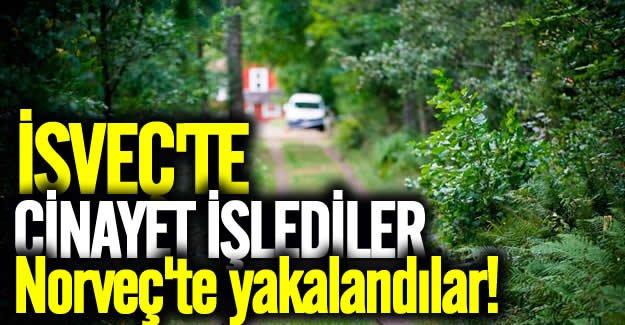 İsveç'te cinayet işlediler Norveç'te yakalandılar