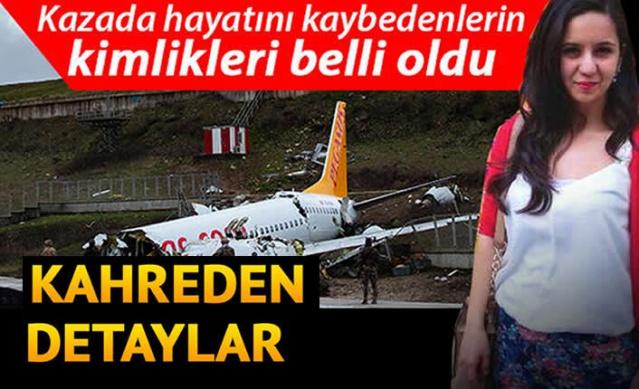 İzmir-İstanbul seferini yapan Pegasus Havayolları'na ait Boeing 737 tipi yolcu uçağı Sabiha Gökçen Havalimanı'na inişte pistte duramayarak, pist sonunda 30 metreden toprak zemine düştü. 183 kişinin bulunduğu uçak üçe bölündü ve ardından yangın çıktı. Sağlık Bakanı Fahrettin Koca, kazada 3 kişinin hayatını kaybettiğini, 179 kişinin yaralandığını açıklamıştı. Kazada hayatını kaybedenlerin Zehra Bilgi Koçar, Alev Gençoğlu ve Songül Bozkurt olduğu belirlendi. Cenazeler otopsi işlemleri için Adli Tıp Kurumuna getirildi.