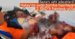 Hatay'da evde bomba yapan IŞİD'liler havaya uçtu