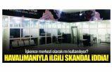 Uluslararası havalimanı işkence merkezi olarak mı kullanılıyor?