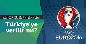 Euro 2016 tehlikede! Türkiye'ye verilir mi?