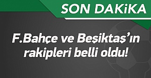 F.Bahçe ve Beşiktaş'ın rakipleri belli oldu