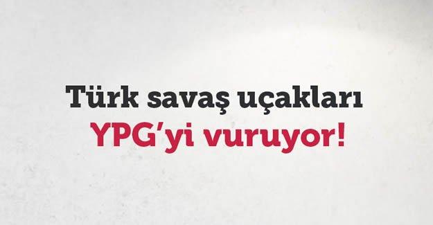 Türk uçakları YPG'yi vuruyor!