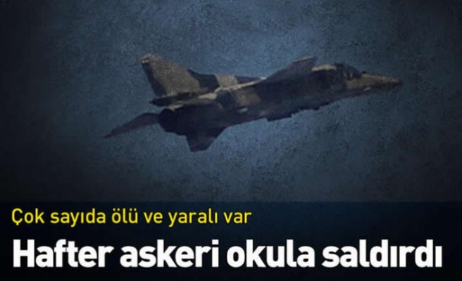 Hafter'e ait savaş uçakları askeri okula saldırdı: Çok sayıda ölü ve yaralılar var