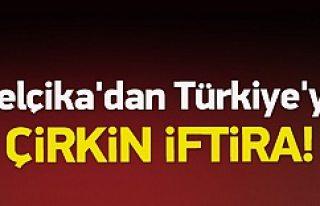 Belçika'dan Türkiye'ye çirkin iftira