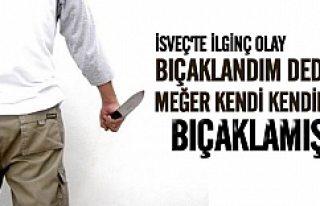 İsveç'te ilginç olay! Bıçaklandım dedi oysa...