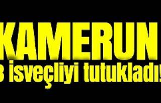 Kamerun 3 İsveçliyi tutukladı