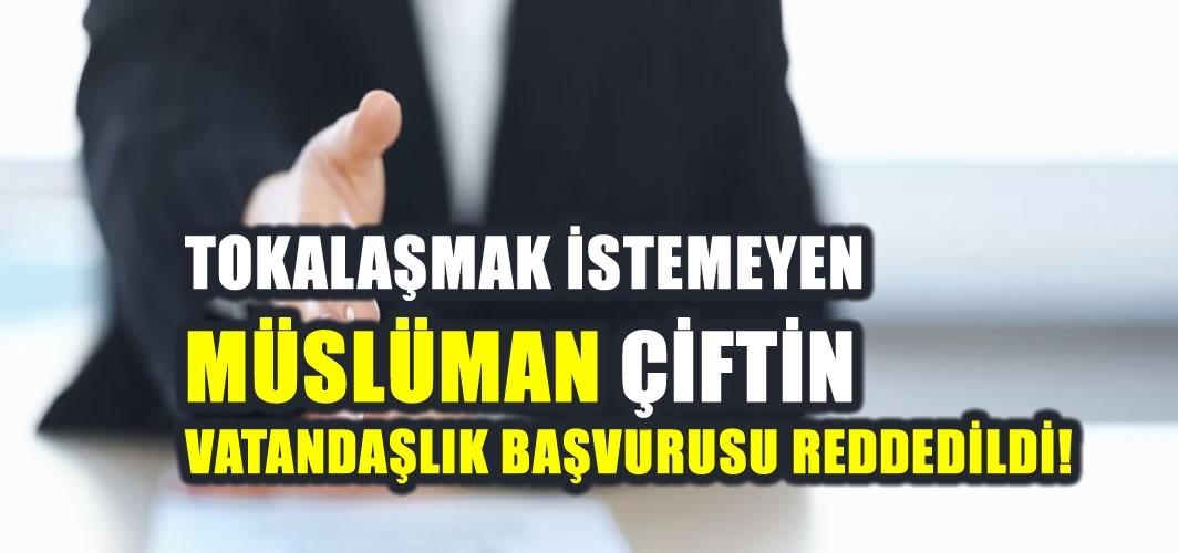 Tokalaşmayan Müslüman çiftin vatandaşlık başvurusu reddedildi!