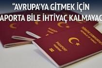 """""""Avrupa'ya gitmek için pasaporta bile gerek kalmayacak"""""""