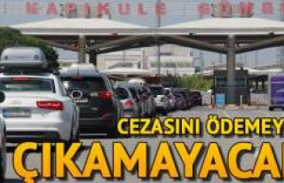 Cezasını ödemeyen yabancı plaka, Türkiye'den...