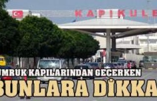 GÜMRÜK KAPILARINDA BUNLARA DİKKAT