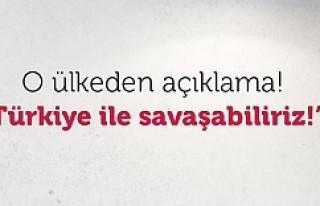 O ülkeden Türkiye ile savaşırız açıklaması!