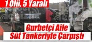 Gurbetçi aile Süt Tankeriyle Çarpıştı: 1 Ölü, 5 Yaralı